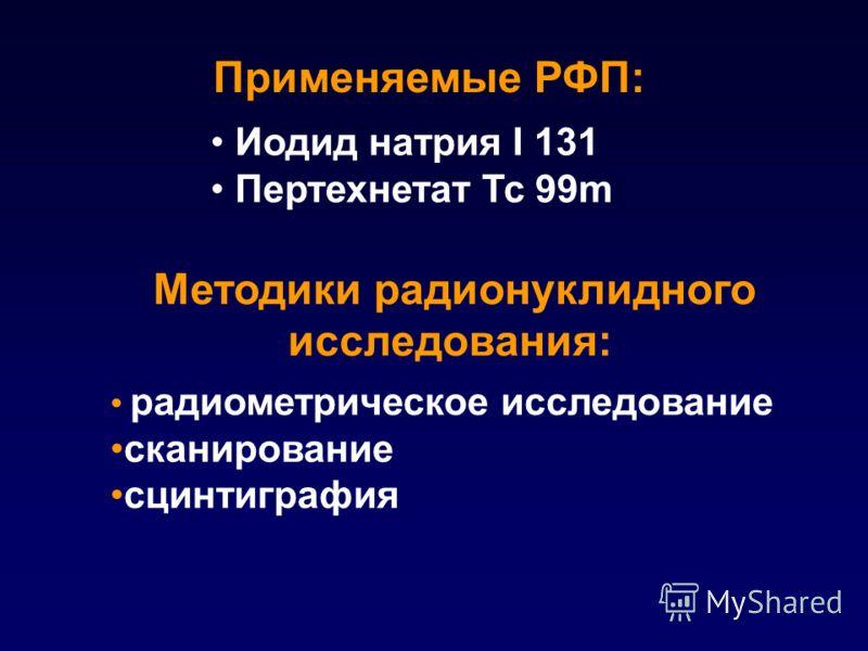Иодид натрия I 131 Пертехнетат Tc 99m Применяемые РФП: радиометрическое исследование сканирование сцинтиграфия Методики радионуклидного исследования: