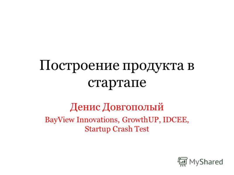 Построение продукта в стартапе Денис Довгополый BayView Innovations, GrowthUP, IDCEE, Startup Crash Test