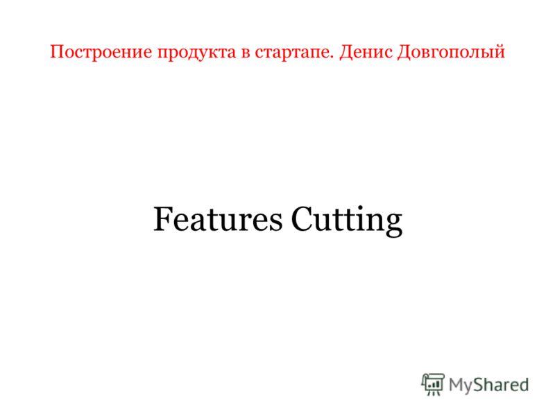 Построение продукта в стартапе. Денис Довгополый Features Cutting