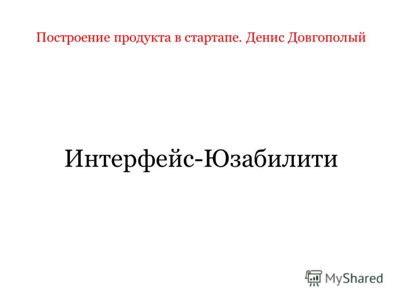 Построение продукта в стартапе. Денис Довгополый Интерфейс-Юзабилити