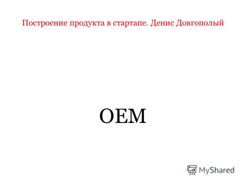 Построение продукта в стартапе. Денис Довгополый OEM