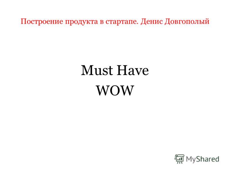 Построение продукта в стартапе. Денис Довгополый Must Have WOW