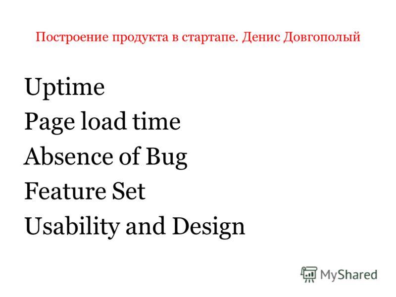 Построение продукта в стартапе. Денис Довгополый Uptime Page load time Absence of Bug Feature Set Usability and Design