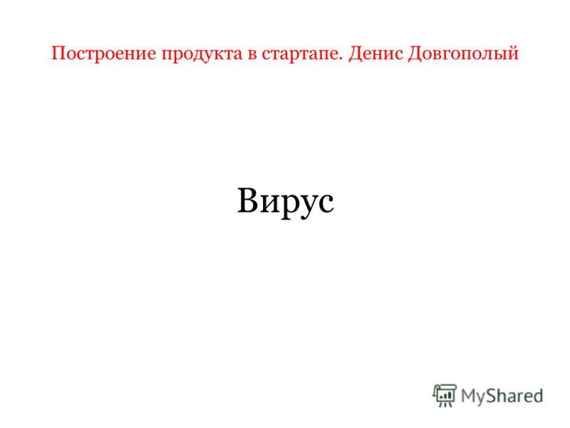 Построение продукта в стартапе. Денис Довгополый Вирус