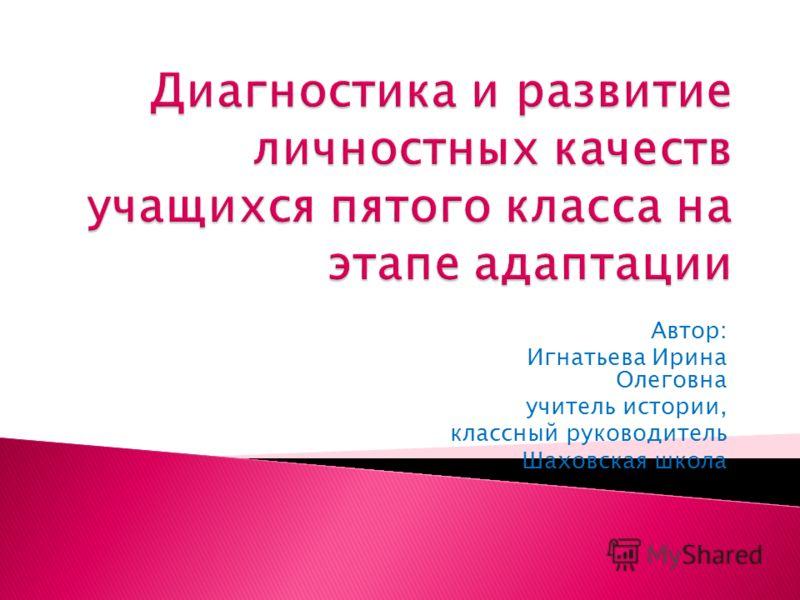 Автор: Игнатьева Ирина Олеговна учитель истории, классный руководитель Шаховская школа