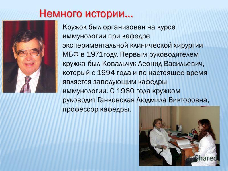 Кружок был организован на курсе иммунологии при кафедре экспериментальной клинической хирургии МБФ в 1971году. Первым руководителем кружка был Ковальчук Леонид Васильевич, который с 1994 года и по настоящее время является заведующим кафедры иммунолог