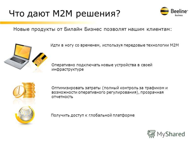 Что дают М2М решения? Новые продукты от Билайн Бизнес позволят нашим клиентам: Идти в ногу со временем, используя передовые технологии М2М Оптимизировать затраты (полный контроль за трафиком и возможности оперативного регулирования), прозрачная отчет