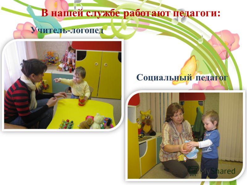 В нашей службе работают педагоги: Учитель-логопед Социальный педагог