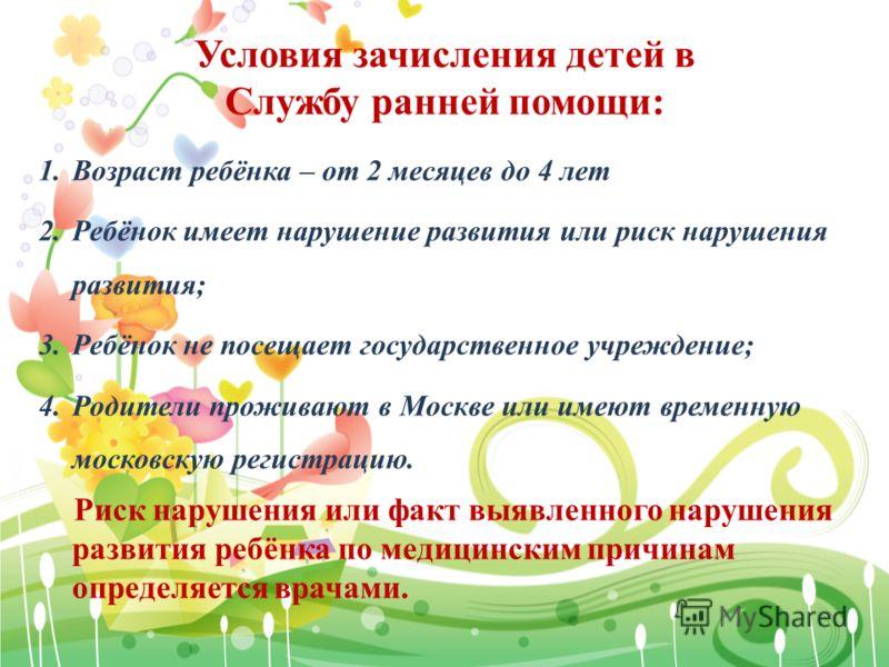 Условия зачисления детей в Службу ранней помощи: 1.Возраст ребёнка – от 2 месяцев до 4 лет 2.Ребёнок имеет нарушение развития или риск нарушения развития; 3.Ребёнок не посещает государственное учреждение; 4.Родители проживают в Москве или имеют време