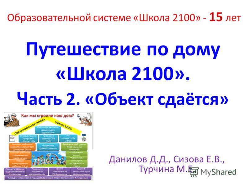 Путешествие по дому «Школа 2100». Ч асть 2. «Объект сдаётся» Данилов Д.Д., Сизова Е.В., Турчина М.Е.