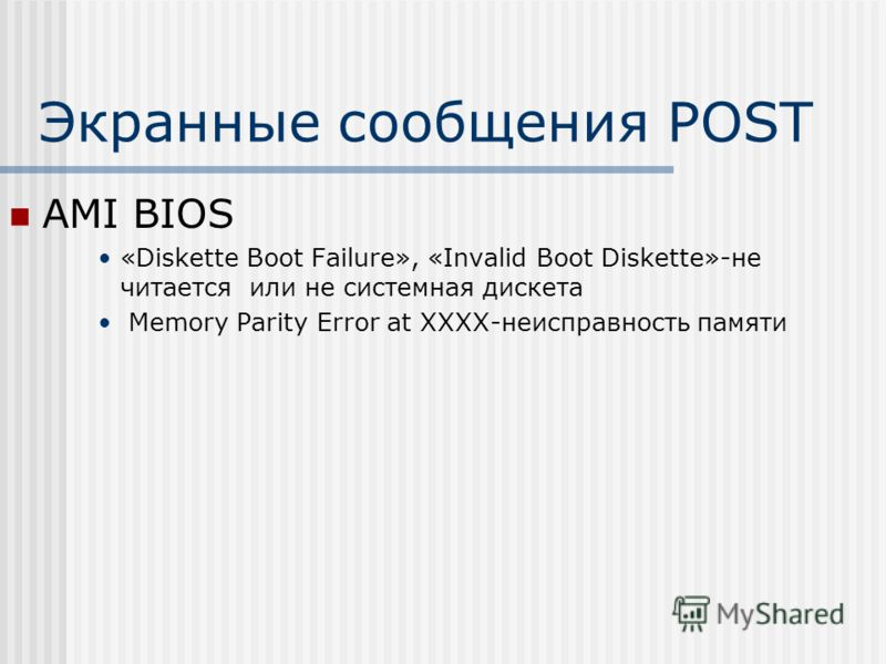 Экранные сообщения POST AMI BIOS «Diskette Boot Failure», «Invalid Boot Diskette»-не читается или не системная дискета Memory Parity Error at XXXX-неисправность памяти
