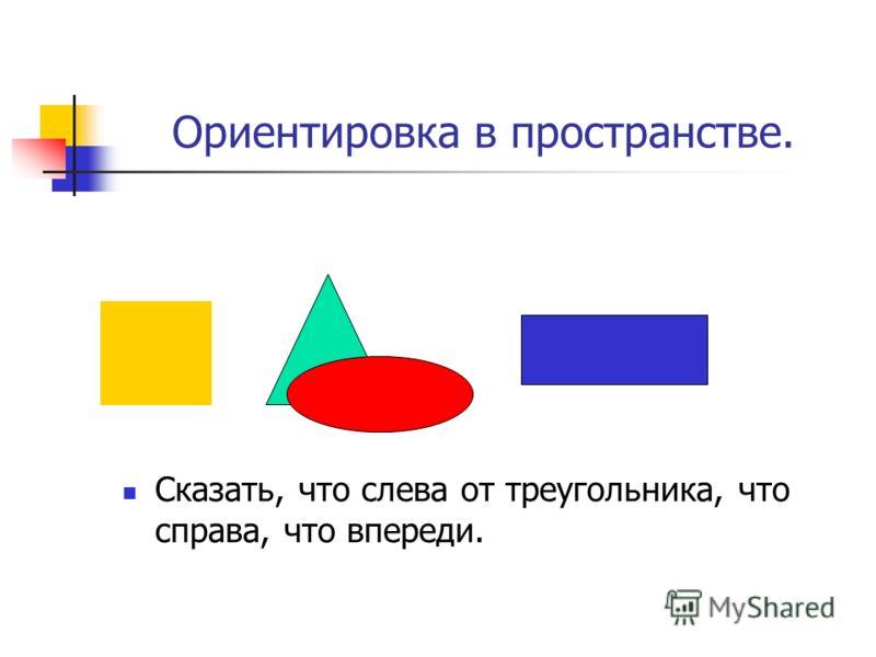 Ориентировка в пространстве. Сказать, что слева от треугольника, что справа, что впереди.