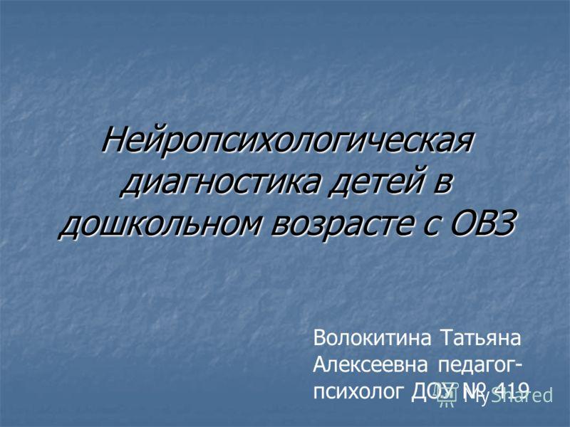 Нейропсихологическая диагностика детей в дошкольном возрасте с ОВЗ Волокитина Татьяна Алексеевна педагог- психолог ДОУ 419