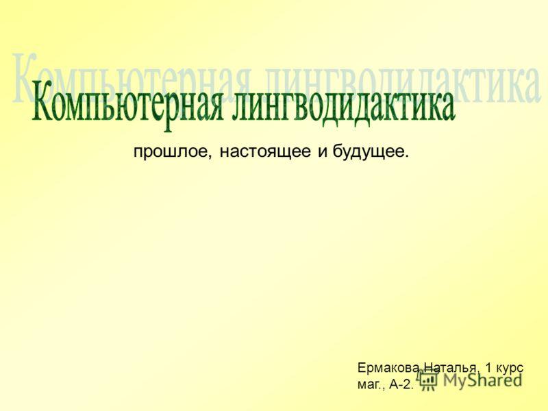 прошлое, настоящее и будущее. Ермакова Наталья, 1 курс маг., А-2.
