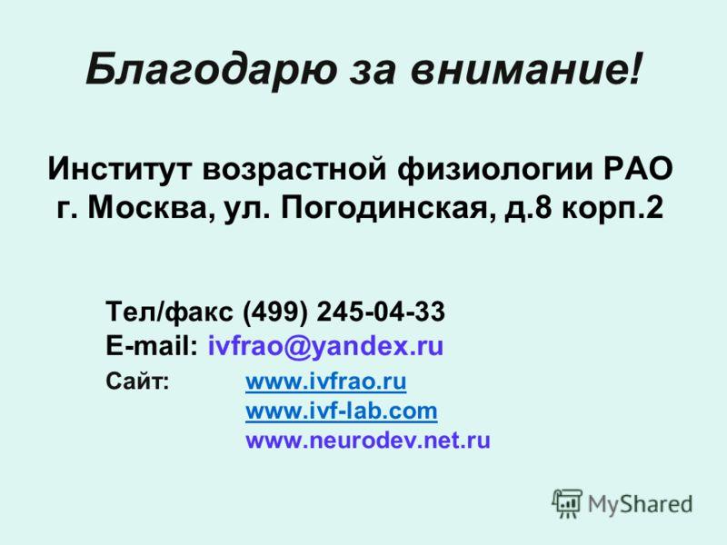 Благодарю за внимание! Институт возрастной физиологии РАО г. Москва, ул. Погодинская, д.8 корп.2 Тел/факс (499) 245-04-33 E-mail: ivfrao@yandex.ru Сай