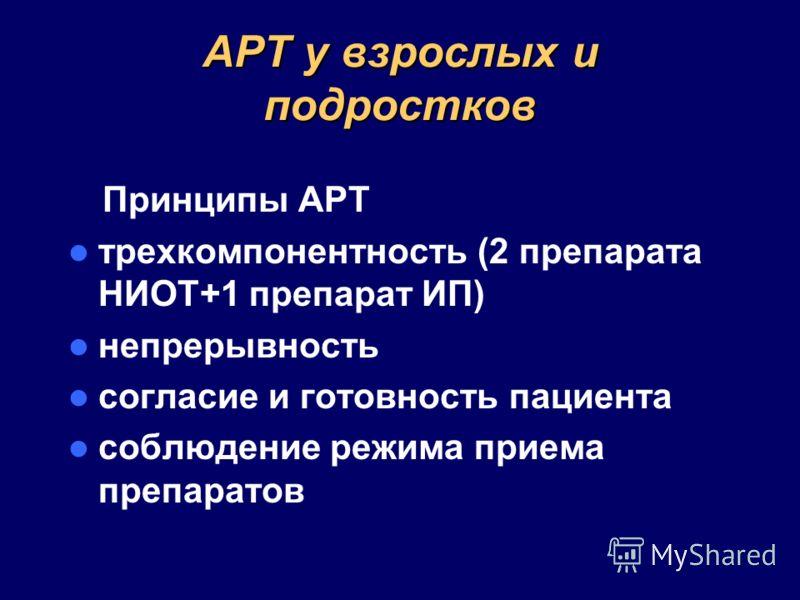 АРТ у взрослых и подростков Принципы АРТ трехкомпонентность (2 препарата НИОТ+1 препарат ИП) непрерывность согласие и готовность пациента соблюдение режима приема препаратов