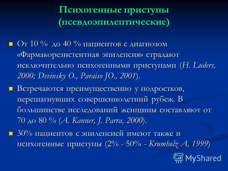 Психогенные приступы (псевдоэпилептические) От 10 % до 40 % пациентов с диагнозом «Фармакорезистентная эпилепсия» страдают исключительно психогенными приступами (H. Luders, 2000; Devinsky O., Paraiso JO., 2001). От 10 % до 40 % пациентов с диагнозом