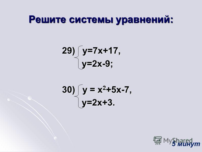 Решите системы уравнений: 29) у=7х+17, 29) у=7х+17, у=2х-9; у=2х-9; 30) у = х 2 +5х-7, 30) у = х 2 +5х-7, у=2х+3. у=2х+3. 5 минут