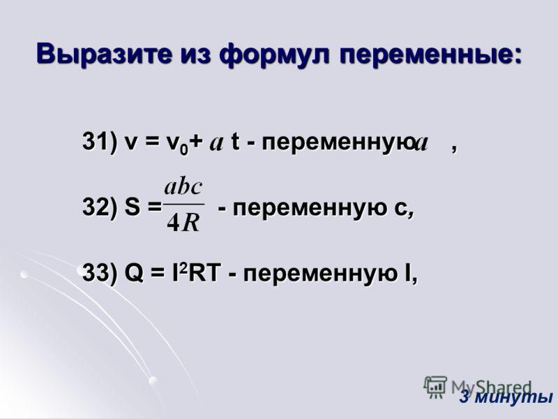 Выразите из формул переменные: 31) v = v 0 + t - переменную, 31) v = v 0 + t - переменную, 32) S = - переменную c, 32) S = - переменную c, 33) Q = I 2 RT - переменную I, 33) Q = I 2 RT - переменную I, 3 минуты