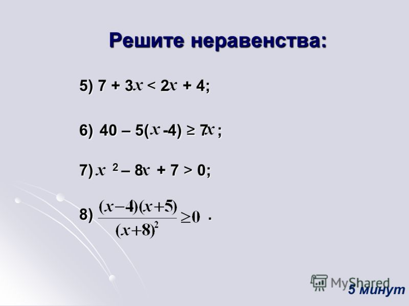 Решите неравенства: 5) 7 + 3 < 2 + 4; 6) 40 –5( -4) 7 ; 6) 40 – 5( -4) 7 ; 7) 2 – 8 + 7 > 0; 8). 5 минут