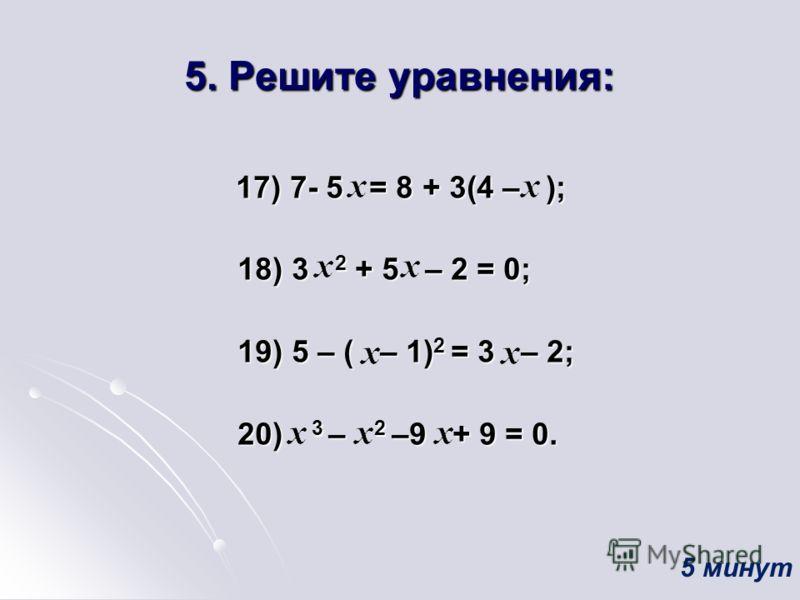5. Решите уравнения: 17) 7- 5 = 8 + 3(4 – ); 17) 7- 5 = 8 + 3(4 – ); 18) 3 2 + 5 – 2 = 0; 18) 3 2 + 5 – 2 = 0; 19) 5 – ( – 1) 2 = 3 – 2; 19) 5 – ( – 1) 2 = 3 – 2; 20) 3 – 2 –9 + 9 = 0. 20) 3 – 2 –9 + 9 = 0. 5 минут