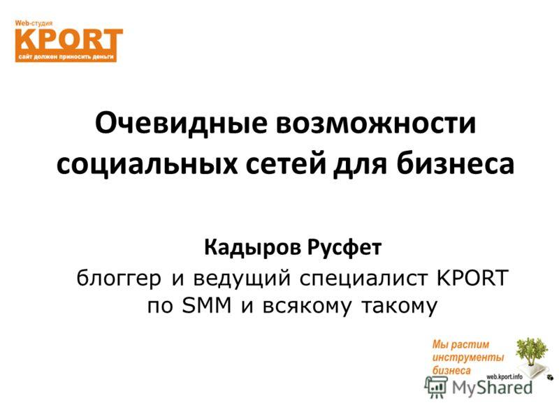Очевидные возможности социальных сетей для бизнеса Кадыров Русфет блогер и ведущий специалист KPORT по SMM и всякому такому
