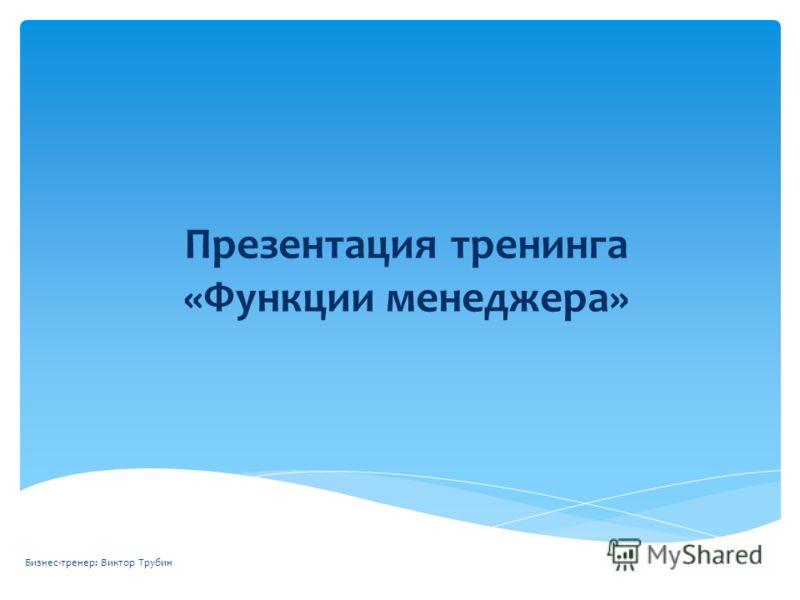 Презентация тренинга «Функции менеджера» Бизнес-тренер: Виктор Трубин