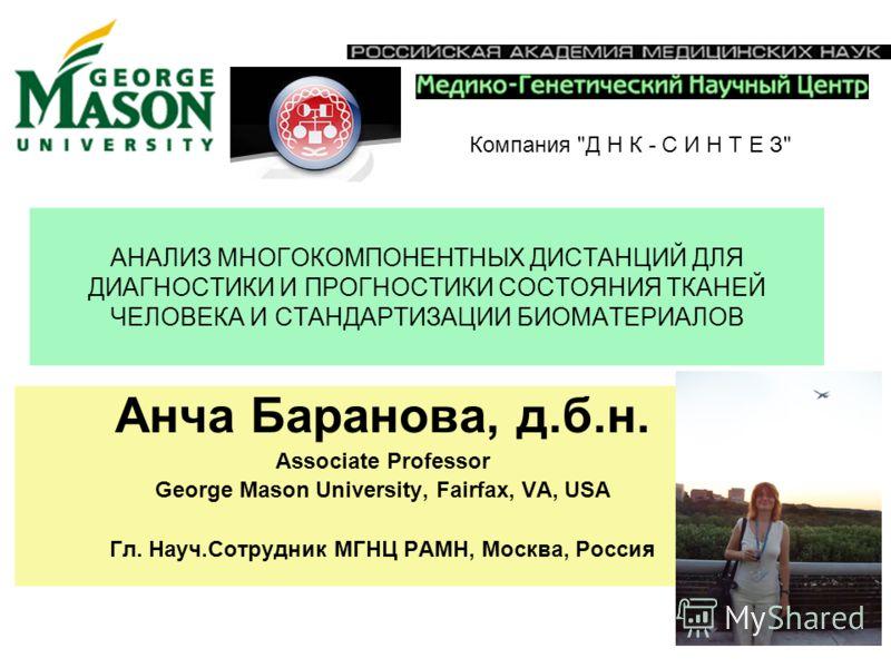 АНАЛИЗ МНОГОКОМПОНЕНТНЫХ ДИСТАНЦИЙ ДЛЯ ДИАГНОСТИКИ И ПРОГНОСТИКИ СОСТОЯНИЯ ТКАНЕЙ ЧЕЛОВЕКА И СТАНДАРТИЗАЦИИ БИОМАТЕРИАЛОВ Анча Баранова, д.б.н. Associate Professor George Mason University, Fairfax, VA, USA Гл. Науч.Сотрудник МГНЦ РАМН, Москва, Россия