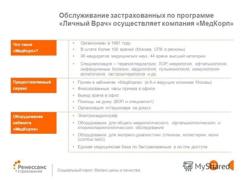 13 Социальный пакет: баланс цены и качества Обслуживание застрахованных по программе «Личный Врач» осуществляет компания «МедКорп» Организован в 1997 году В штате более 100 врачей (Москва, СПб и регионы) 36 кандидатов медицинских наук, 44 врача высше