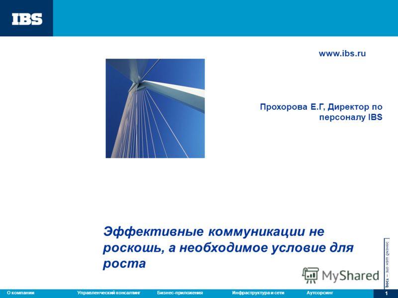 Управленческий консалтингБизнес-приложенияИнфраструктура и сетиАутсорсингО компании 1 Эффективные коммуникации не роскошь, а необходимое условие для роста www.ibs.ru Прохорова Е.Г, Директор по персоналу IBS