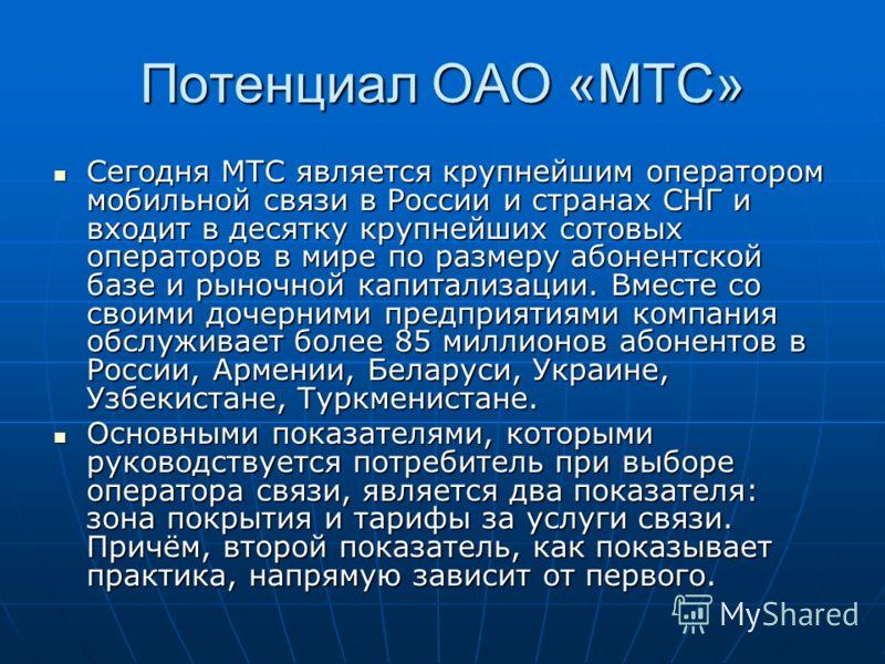 Потенциал ОАО «МТС» Сегодня МТС является крупнейшим оператором мобильной связи в России и странах СНГ и входит в десятку крупнейших сотовых операторов в мире по размеру абонентской базе и рыночной капитализации. Вместе со своими дочерними предприятия