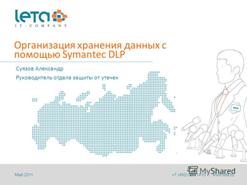 Организация хранения данных с помощью Symantec DLP Суязов Александр Руководитель отдела защиты от утечек +7 (495) 921 1410 / www.leta.ruМай 2011
