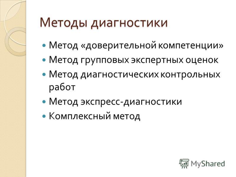 Методы диагностики Метод « доверительной компетенции » Метод групповых экспертных оценок Метод диагностических контрольных работ Метод экспресс - диагностики Комплексный метод