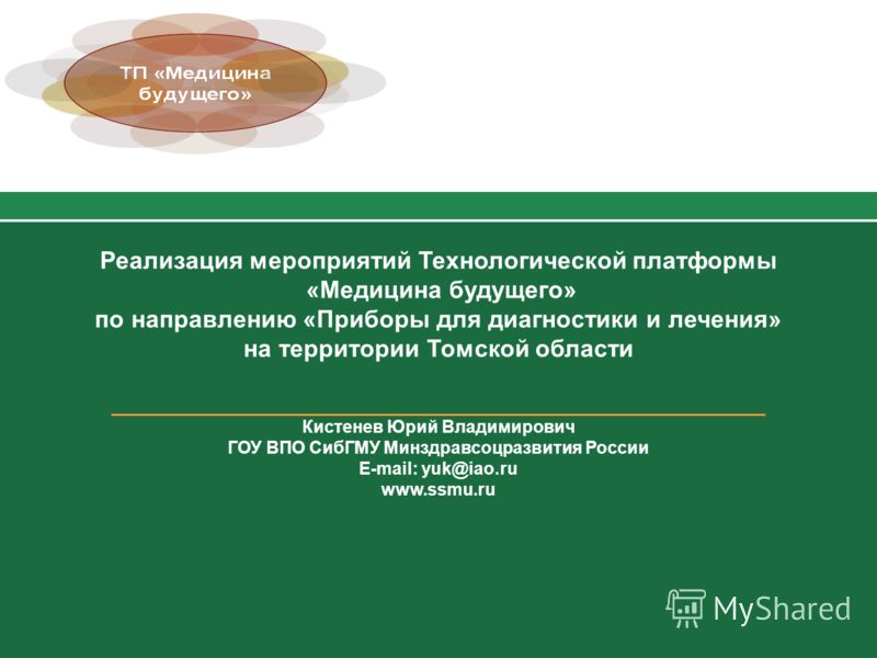 Реализация мероприятий Технологической платформы «Медицина будущего» по направлению «Приборы для диагностики и лечения» на территории Томской области ________________________________________________________ Кистенев Юрий Владимирович ГОУ ВПО СибГМУ М