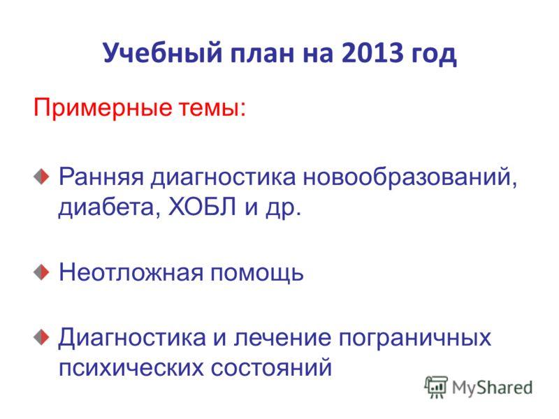 Учебный план на 2013 год Примерные темы: Ранняя диагностика новообразований, диабета, ХОБЛ и др. Неотложная помощь Диагностика и лечение пограничных психических состояний