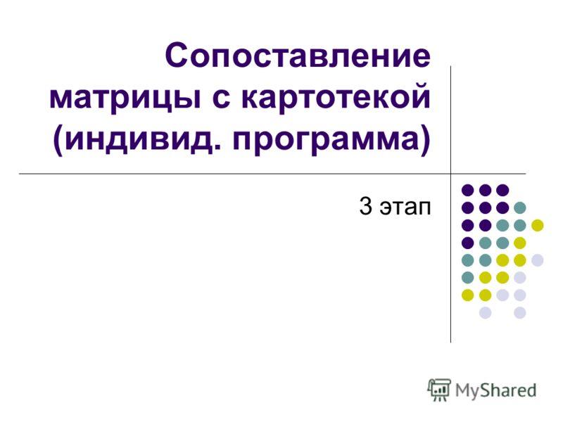 Сопоставление матрицы с картотекой (индивид. программа) 3 этап