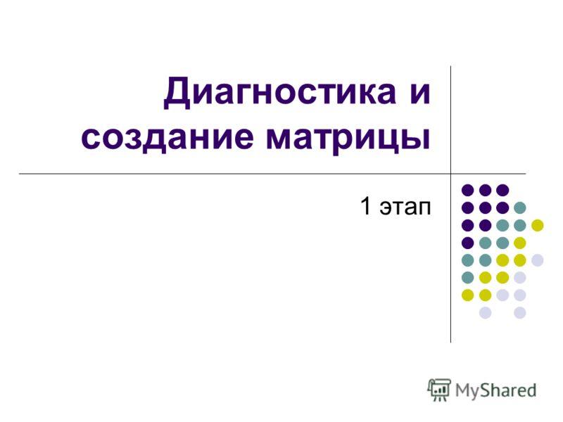 Диагностика и создание матрицы 1 этап