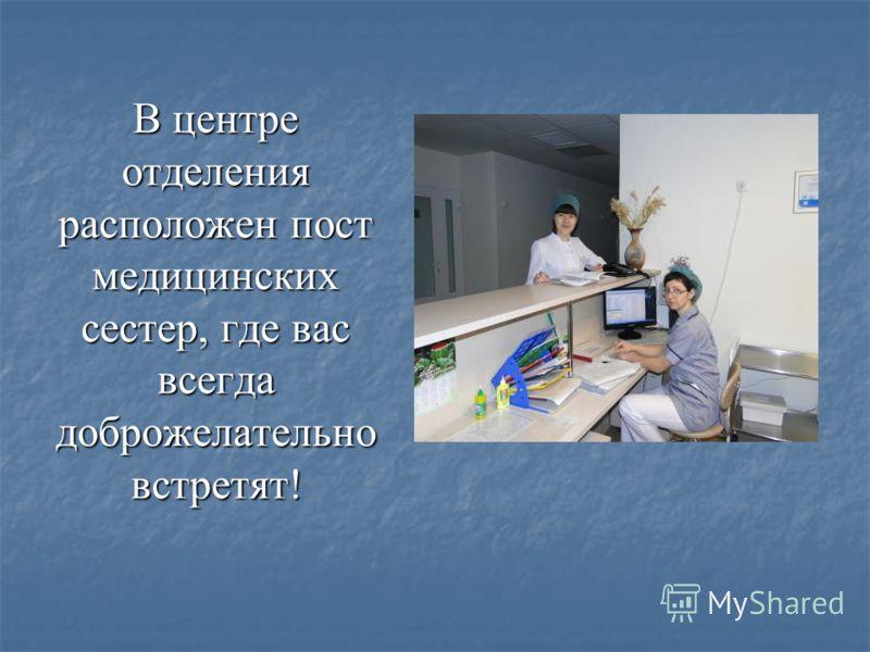 В центре отделения расположен пост медицинских сестер, где вас всегда доброжелательно встретят!