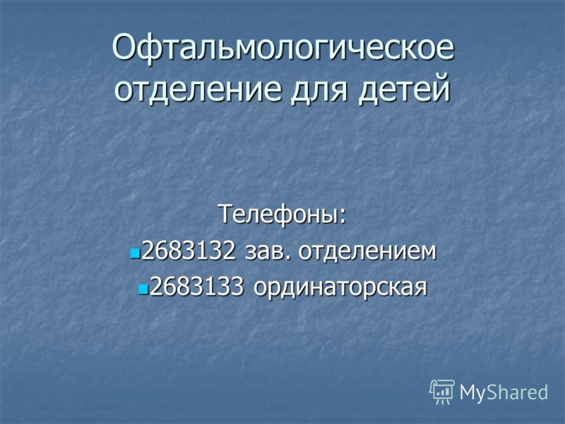Офтальмологическое отделение для детей Телефоны: 2683132 зав. отделением 2683132 зав. отделением 2683133 ординаторская 2683133 ординаторская