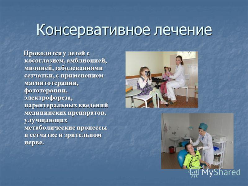 Консервативное лечение Проводится у детей с косоглазием, амблиопией, миопией, заболеваниями сетчатки, с применением магнитотерапии, фототерапии, электрофореза, парентеральных введений медицинских препаратов, улучщающих метаболические процессы в сетча
