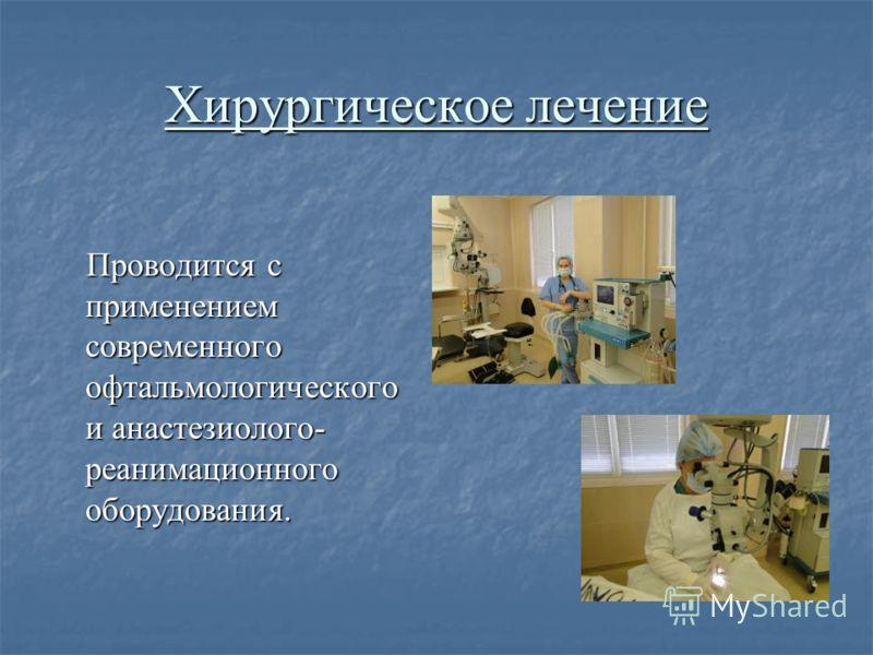 Хирургическое лечение Проводится с применением современного офтальмологического и анастезиолого- реанимационного оборудования.
