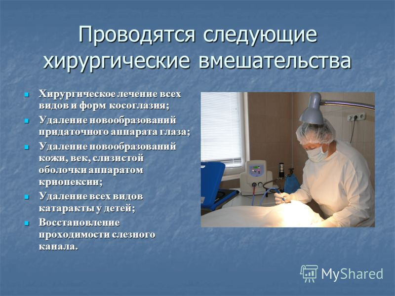 Проводятся следующие хирургические вмешательства Хирургическое лечение всех видов и форм косоглазия; Хирургическое лечение всех видов и форм косоглазия; Удаление новообразований придаточного аппарата глаза; Удаление новообразований придаточного аппар
