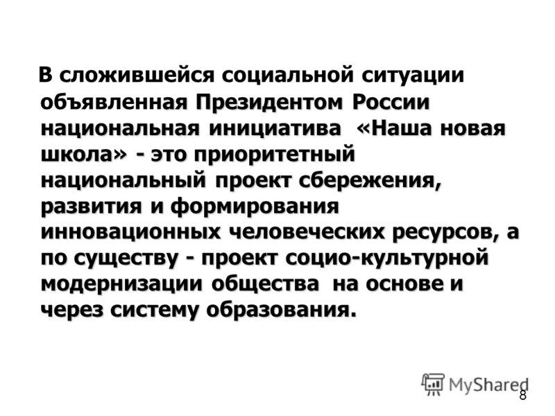 ая Президентом России национальная инициатива «Наша новая школа» - это приоритетный национальный проект сбережения, развития и формирования инновационных человеческих ресурсов, а по существу - проект социо-культурной модернизации общества на основе и