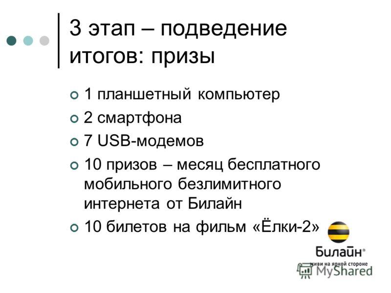 3 этап – подведение итогов: призы 1 планшетный компьютер 2 смартфона 7 USB-модемов 10 призов – месяц бесплатного мобильного безлимитного интернета от Билайн 10 билетов на фильм «Ёлки-2»