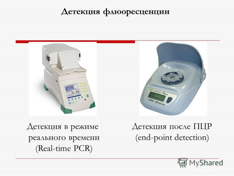 Детекция флюоресценции Детекция в режиме реального времени (Real-time PCR) Детекция после ПЦР (end-point detection)