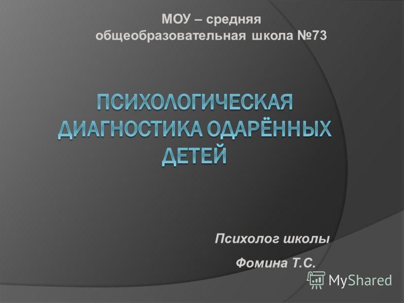 МОУ – средняя общеобразовательная школа 73 Психолог школы Фомина Т.С.