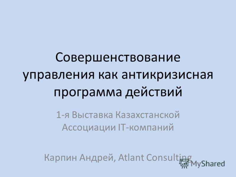 Совершенствование управления как антикризисная программа действий 1-я Выставка Казахстанской Ассоциации IT-компаний Карпин Андрей, Atlant Consulting