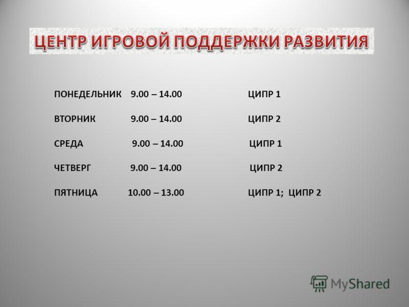 ПОНЕДЕЛЬНИК 9.00 – 14.00 ЦИПР 1 ВТОРНИК 9.00 – 14.00 ЦИПР 2 СРЕДА 9.00 – 14.00 ЦИПР 1 ЧЕТВЕРГ 9.00 – 14.00 ЦИПР 2 ПЯТНИЦА 10.00 – 13.00 ЦИПР 1; ЦИПР 2