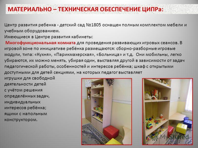 Центр развития ребенка - детский сад 1805 оснащен полным комплектом мебели и учебным оборудованием. Имеющиеся в Центре развития кабинеты: Многофункциональная комната для проведения развивающих игровых сеансов. В игровой зоне по инициативе ребёнка раз