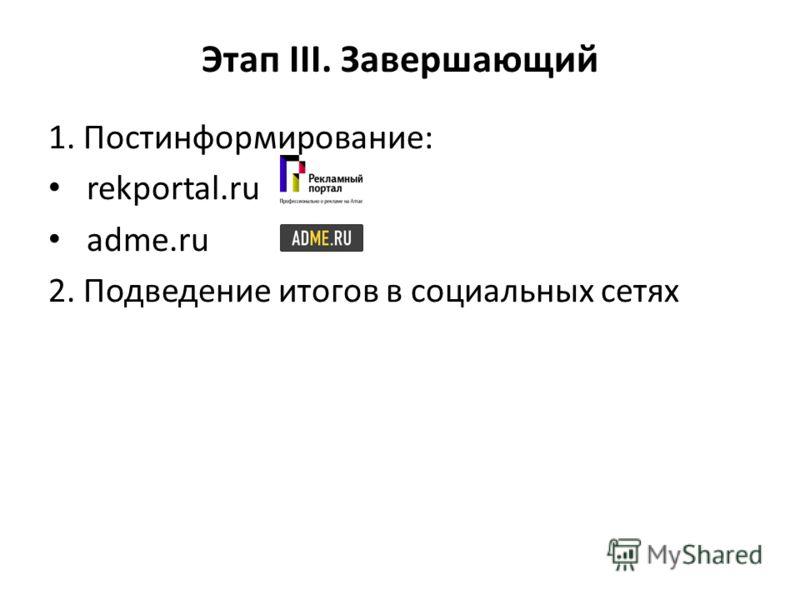 Этап III. Завершающий 1. Постинформирование: rekportal.ru adme.ru 2. Подведение итогов в социальных сетях
